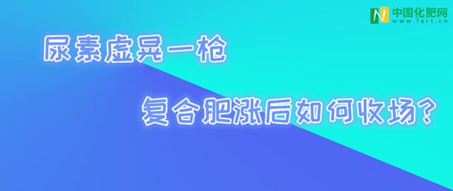 【中肥通讯社】尿素虚晃一枪 复合肥涨后如何收场?