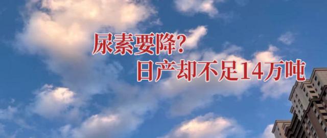 【中肥通讯社】尿素要降?日产却不足14万吨
