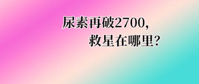 【中肥通讯社】尿素再破2700,救星在哪里?